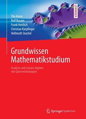 Arens, Tilo.; Busam, Rolf.; Hettlich, Frank.; Karpfinger, Christian.; Stachel, Hellmuth - Grundwissen Mathematikstudium - Analysis und Lineare Algebra mit Querverbindungen