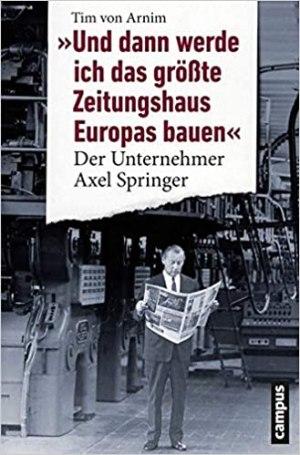 Arnim, Tim von - Und dann werde ich das grösste Zeitungshaus Europas bauen - Der Unternehmer Axel Springer