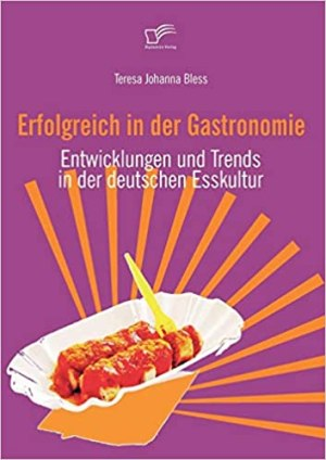 Bless, Teresa Johanna - Erfolgreich in der Gastronomie - Entwicklung und Trends in der deutschen Esskultur