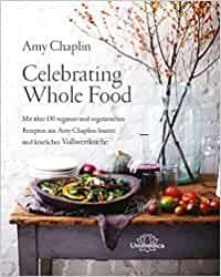 Chaplin, Amy - Celebrating Whole Food - Mit über 150 veganen und vegetarischen Rezepten aus Amy Chaplins bunter und köstlicher Vollwertküche
