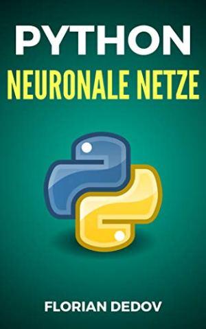 Dedov, Florian - Python Für Neuronale Netze - Der schnelle Einstieg (Deep Learning, Tensorflow, Keras) (Python Programmieren Lernen 6)