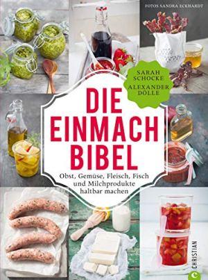 Dölle, Alexander; Schocke, Sarah - Die Einmachbibel - 325 Rezepte für Obst, Gemüse, Fleisch, Fisch und Milchprodukte
