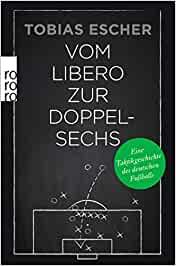 Escher, Tobias - Vom Libero zur Doppelsechs - Eine Taktikgeschichte des deutschen Fußballs