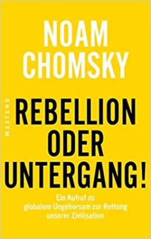 Chomsky, Noam - Rebellion oder Untergang! Ein Aufruf zu globalem Ungehorsam zur Rettung unserer Zivilisation