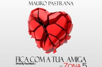 Mauro Pastrana - Fica Com A Tua Amiga (feat. Zona 5 ) 2017