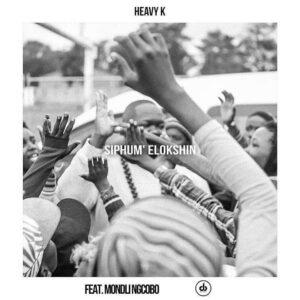 Heavy K - Siphum' Elokshin (ft. Mondli Ngcobo) 2017