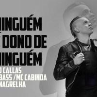 DJ Callas ft. Bass, MC Cabinda & Nagrelha - Ninguém é Dono De Ninguém