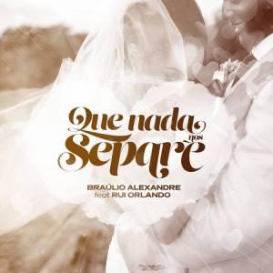Bráulio Alexandre - Que Nada Nos Separe (feat. Rui Orlando & DJ Malvado) 2018