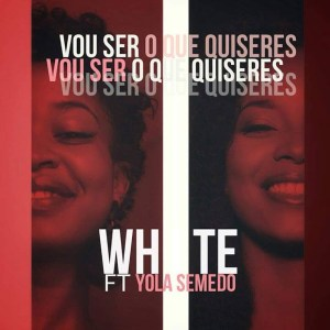 White feat. Yola Semedo - Vou Ser O Que Quiseres