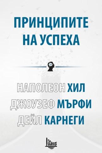Принципите на успеха - Наполеон Хил, Джоузеф Мърфи, Дейл Карнеги