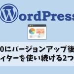 【WordPress】5.0にバージョンアップしても旧エディターを使い続ける2つの方法