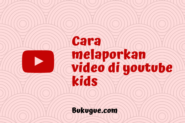 """Cara melaporkan video """"yang kurang pantas"""" di Youtube Kids"""