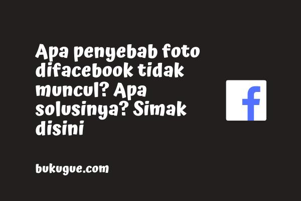 Kenapa foto facebook tidak muncul? Apa solusinya? Baca sini