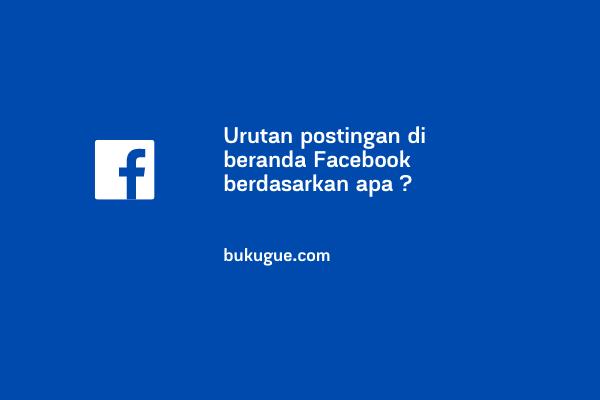 Urutan postingan di beranda Facebook berdasarkan apa ?