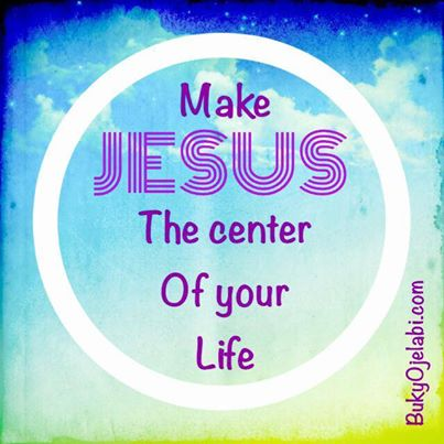 Make JESUS the centre of your life.
