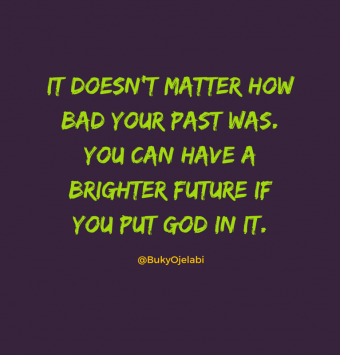 It doesn't matter how bad your past was. You can have a brighter future if you put GOD in it.