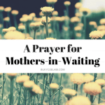 A Prayer For Mothers-in-Waiting.