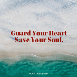 Guard Your heart Save Your Soul.