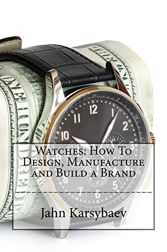 Watches: How To Design, Manufacture and Build a Brand: Go from Collector to Designer and Manufacturer of Watches with this Practical Guide.