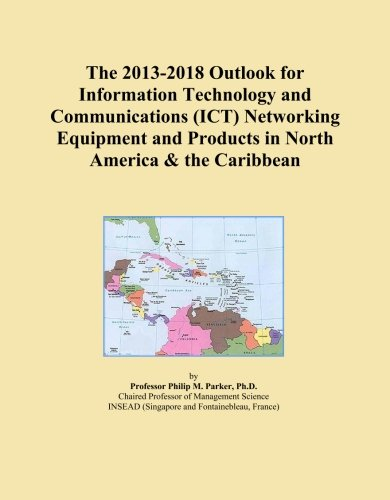 The 2013-2018 Outlook for Information Technology and Communications (ICT) Networking Equipment and Products in North America & the Caribbean