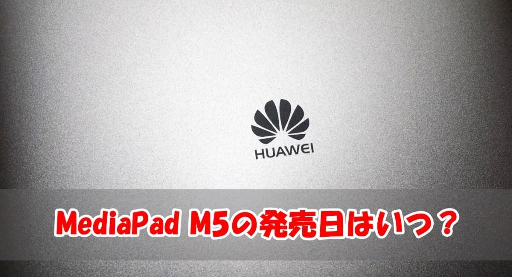 MediaPad M5(M4じゃないよ)の国内発売日はいつになる?