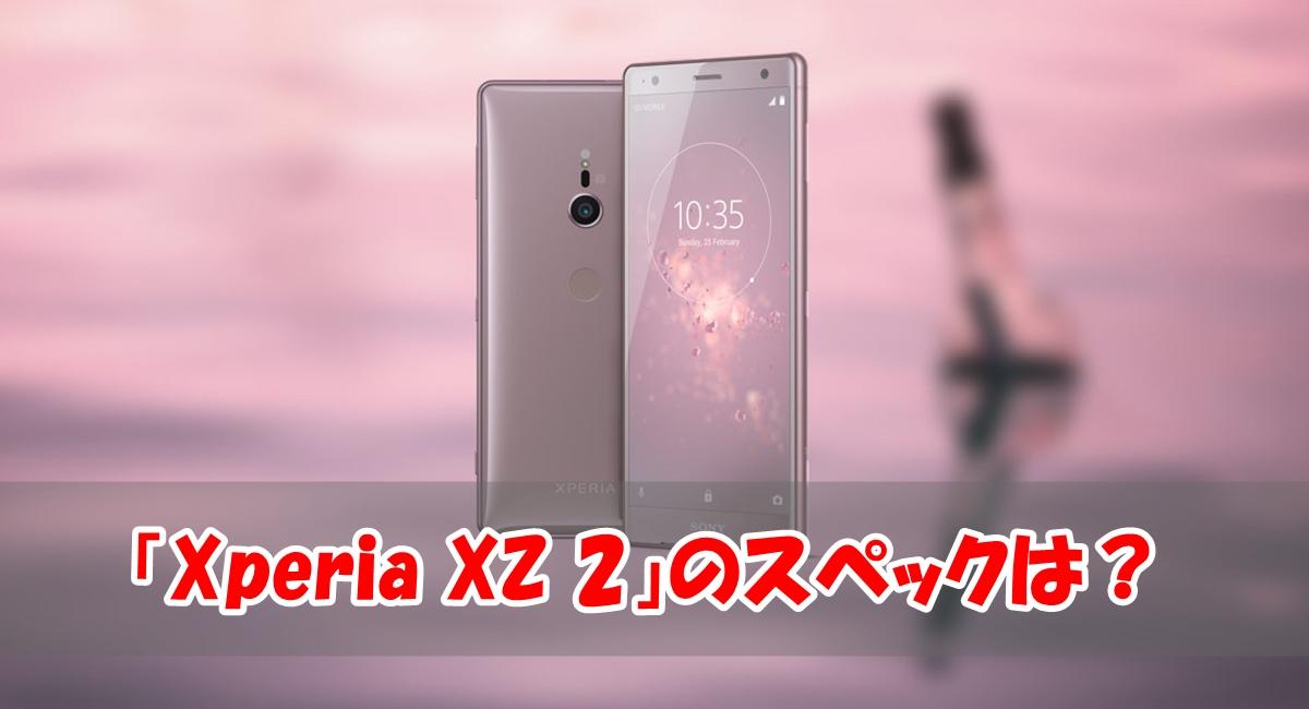 「Xperia XZ2」のスペックを「Xperia XZ1」と徹底比較!!