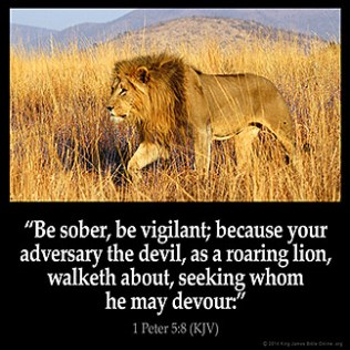 1-Peter_5-8: Be sober, be vigilant; because your adversary the devil, as a roaring lion, walketh about, seeking whom he may devour