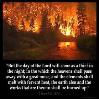 2-Peter_3-10: But the day of the Lord will come as a thief in the night, in which the heavens will pass away with a great noise, and the elements will melt with fervent heat; both the earth and the works that are in it will be burned up.