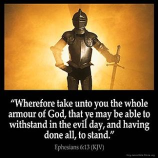 Ephesians_6-13: Wherefore take unto you the whole armour of God, that ye may be able to withstand in the evil day, and having done all, to stand