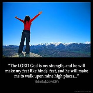 Habakkuk_3-19: The LORD God is my strength, and he will make my feet like hinds' feet, and he will make me to walk upon mine high places.