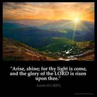 Isaiah_60-1: Arise, shine; for thy light is come, and the glory of the LORD is risen upon thee