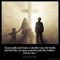 John_14-6: Jesus saith unto him, I am the way, the truth, and the life: no man cometh unto the Father, but by me