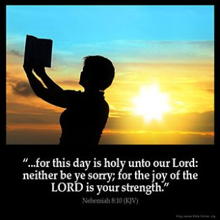 Nehemiah_8-10: Then he said unto them, Go your way, eat the fat, and drink the sweet, and send portions unto them for whom nothing is prepared: for this day is holy unto our Lord: neither be ye sorry; for the joy of the LORD is your strength
