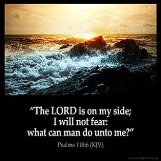 Psalms_118-6: The LORD is on my side; I will not fear: what can man do unto me?
