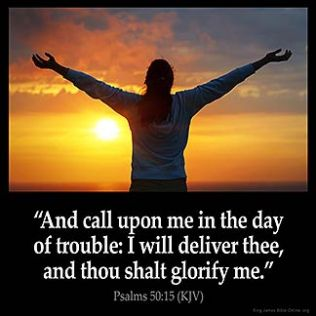 Psalms_50-15: And call upon me in the day of trouble: I will deliver thee, and thou shalt glorify me.
