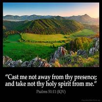 Psalms_51-11: Cast me not away from thy presence; and take not thy holy spirit from me.