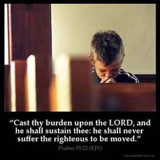 Psalms_55-22: Cast thy burden upon the LORD, and he shall sustain thee: he shall never suffer the righteous to be moved.