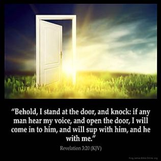Revelation_3-20: Behold, I stand at the door, and knock: if any man hear my voice, and open the door, I will come in to him, and will sup with him, and he with me.