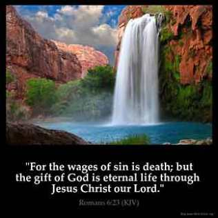 Romans_6-23: For the wages of sin is death; but the gift of God is eternal life through Jesus Christ our Lord