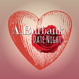 A Burbank Date Night!  BurbankMom.com Contributors Share Their Ideal Valentine Date In Burbank.