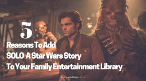 5 Reasons You Need To Add 'SOLO A Star Wars Story' To Your Family Entertainment Library