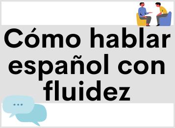 Cómo hablar español con fluidez