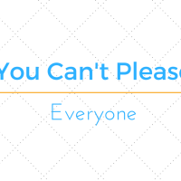 You Can't Please Everyone...