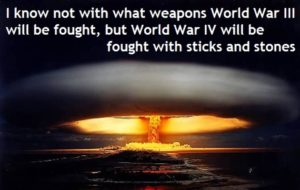 Source - https://hateandanger.files.wordpress.com/2012/06/albert-einstein-i-know-not-with-what-weapons-world-war-iii-will-be-fought-but-world-war-iv-will-be-fought-with-sticks-and-stones-1.jpg