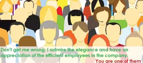 Don't get me wrong, I admire the elegance and have an appreciation of the efficient employees in the company. You are one of them