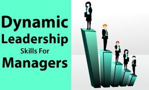 DYNAMIC LEADERSHIP SKILLS FOR MANAGERS