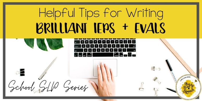 Helpful tips for writing brilliant evals and IEPs