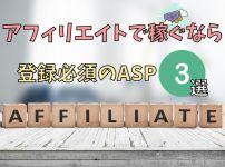 【初心者ブロガー必見】アフィリエイトで稼ぐなら登録必須のASP3選