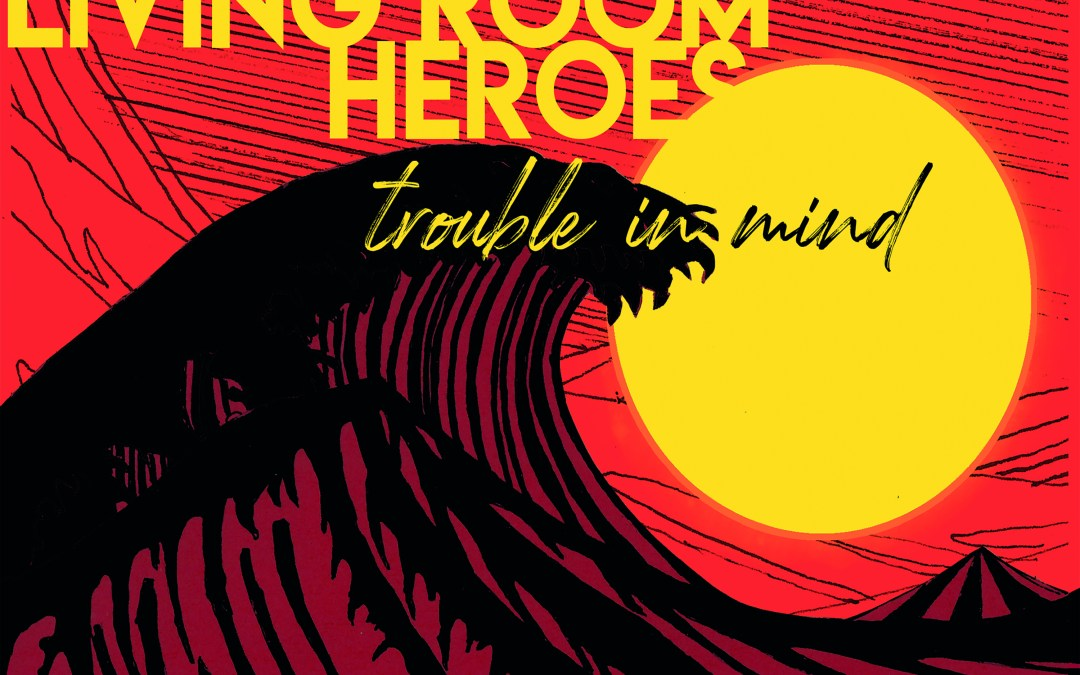 Living Room Heroes – Trouble In Mind
