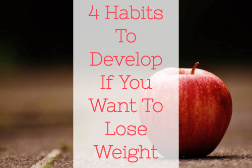4 Habits To Develop If You Want To Lose Weight